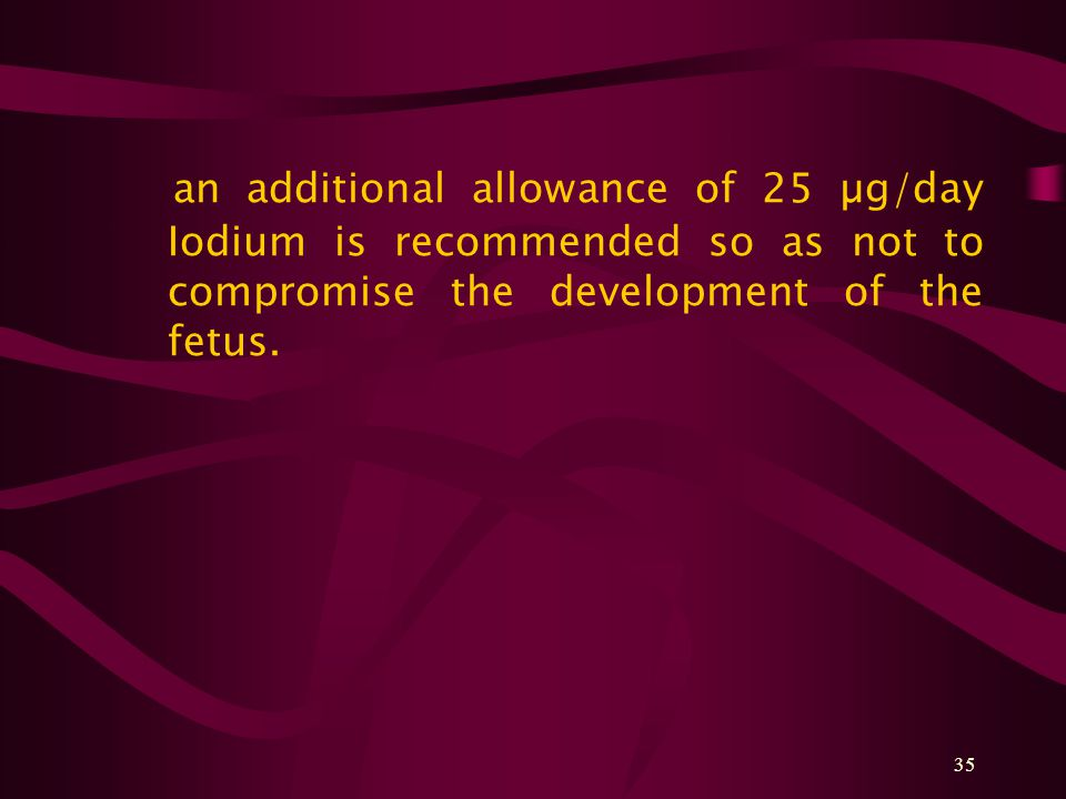 35 an additional allowance of 25 µg/day Iodium is recommended so as not to compromise the development of the fetus.