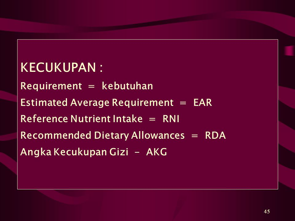 45 KECUKUPAN : Requirement = kebutuhan Estimated Average Requirement = EAR Reference Nutrient Intake = RNI Recommended Dietary Allowances = RDA Angka Kecukupan Gizi - AKG