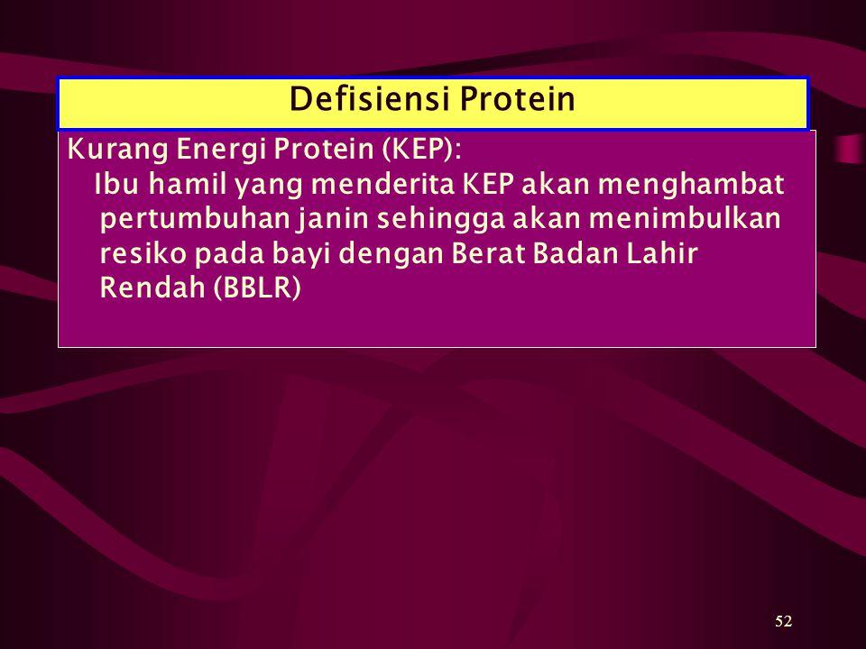 52 Kurang Energi Protein (KEP): Ibu hamil yang menderita KEP akan menghambat pertumbuhan janin sehingga akan menimbulkan resiko pada bayi dengan Berat Badan Lahir Rendah (BBLR) Defisiensi Protein