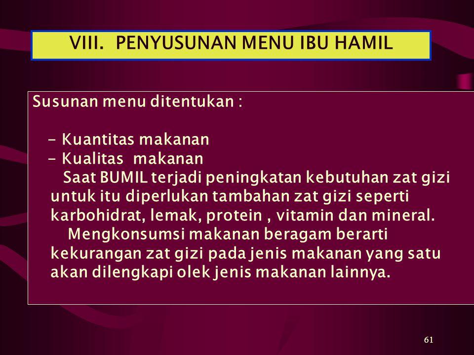 61 Susunan menu ditentukan : - Kuantitas makanan - Kualitas makanan Saat BUMIL terjadi peningkatan kebutuhan zat gizi untuk itu diperlukan tambahan zat gizi seperti karbohidrat, lemak, protein, vitamin dan mineral.