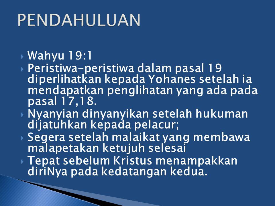  Wahyu 19:1  Peristiwa-peristiwa dalam pasal 19 diperlihatkan kepada Yohanes setelah ia mendapatkan penglihatan yang ada pada pasal 17,18.  Nyanyia