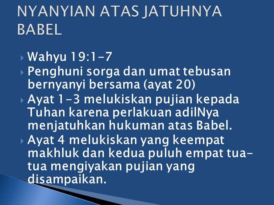  Wahyu 19:1-7  Penghuni sorga dan umat tebusan bernyanyi bersama (ayat 20)  Ayat 1-3 melukiskan pujian kepada Tuhan karena perlakuan adilNya menjatuhkan hukuman atas Babel.