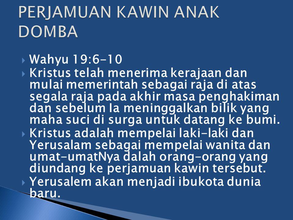  Wahyu 19:6-10  Kristus telah menerima kerajaan dan mulai memerintah sebagai raja di atas segala raja pada akhir masa penghakiman dan sebelum Ia men