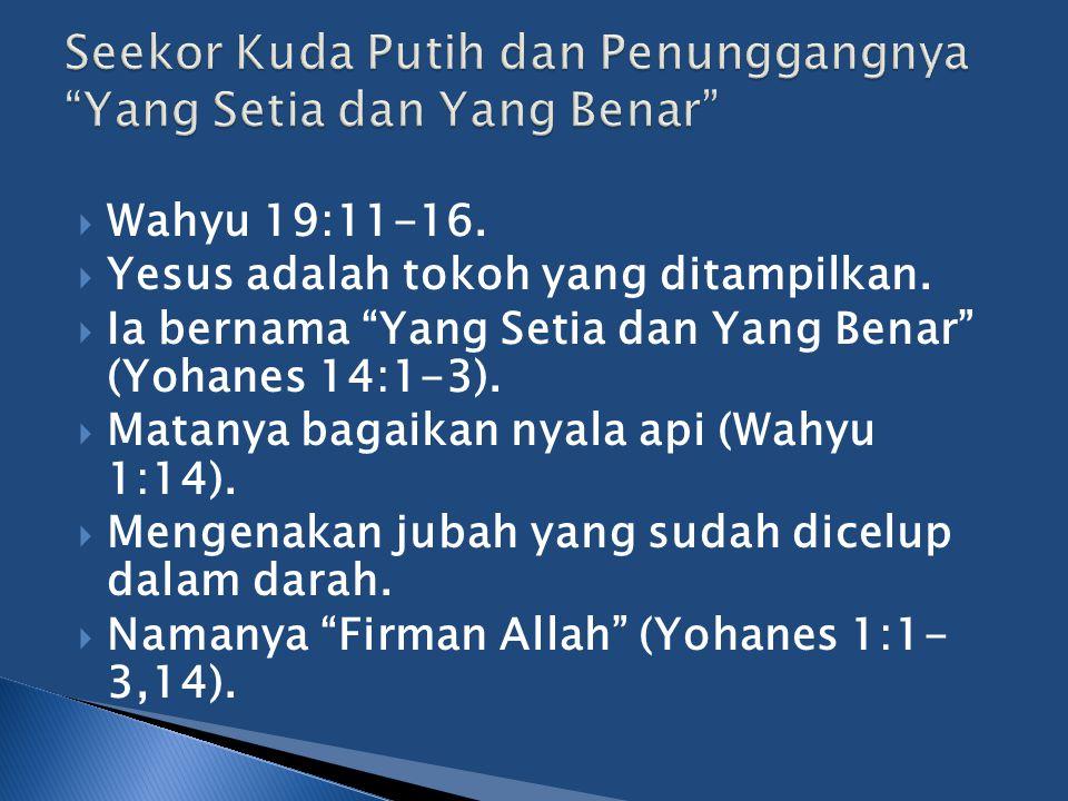 """ Wahyu 19:11-16.  Yesus adalah tokoh yang ditampilkan.  Ia bernama """"Yang Setia dan Yang Benar"""" (Yohanes 14:1-3).  Matanya bagaikan nyala api (Wahy"""