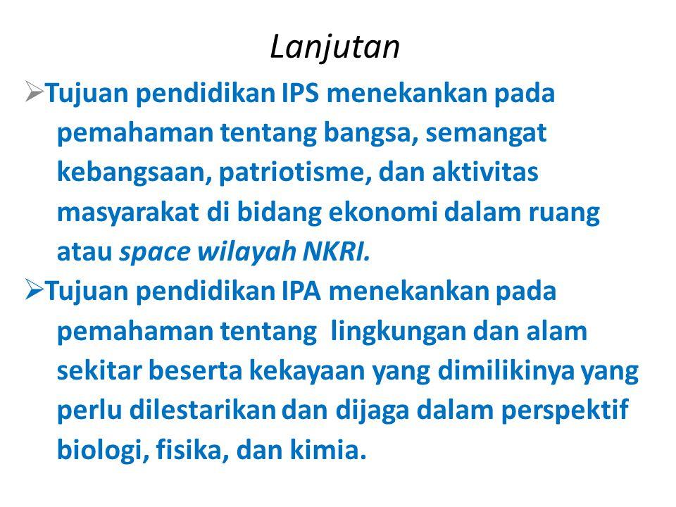 Lanjutan  Tujuan pendidikan IPS menekankan pada pemahaman tentang bangsa, semangat kebangsaan, patriotisme, dan aktivitas masyarakat di bidang ekonomi dalam ruang atau space wilayah NKRI.