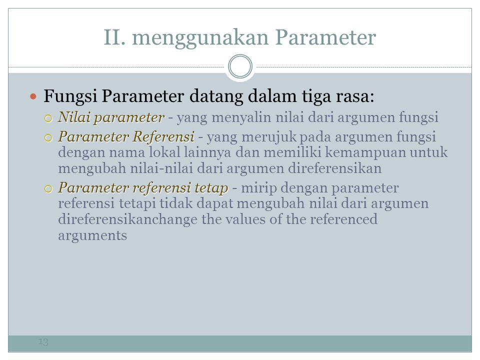 II. menggunakan Parameter 13 Fungsi Parameter datang dalam tiga rasa:  Nilai parameter  Nilai parameter - yang menyalin nilai dari argumen fungsi 