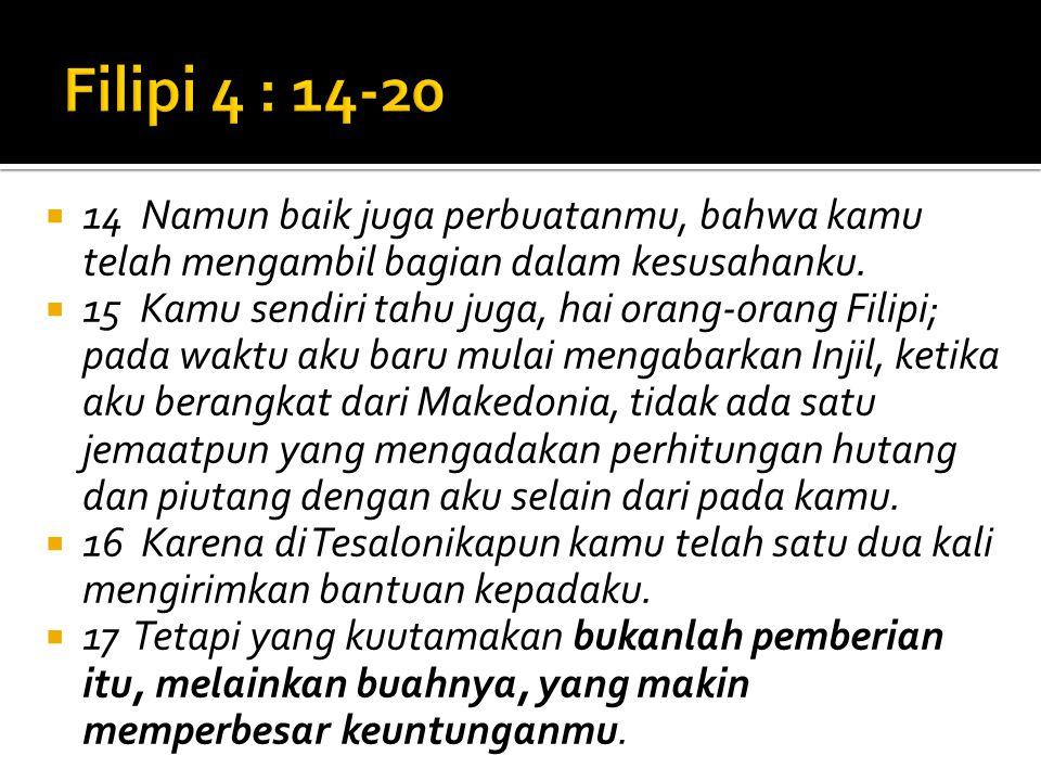  14 Namun baik juga perbuatanmu, bahwa kamu telah mengambil bagian dalam kesusahanku.  15 Kamu sendiri tahu juga, hai orang-orang Filipi; pada waktu