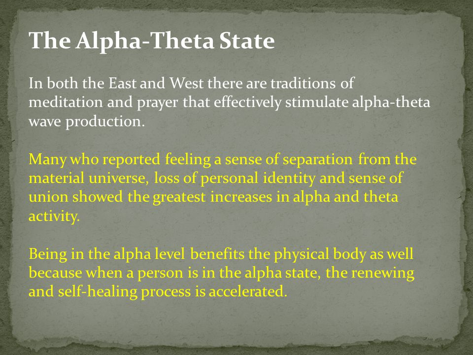 The Alpha-Theta State In both the East and West there are traditions of meditation and prayer that effectively stimulate alpha-theta wave production.