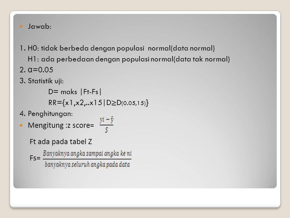 Jawab: 1. H0: tidak berbeda dengan populasi normal(data normal) H1: ada perbedaan dengan populasi normal(data tak normal) 2. α =0.05 3. Statistik uji: