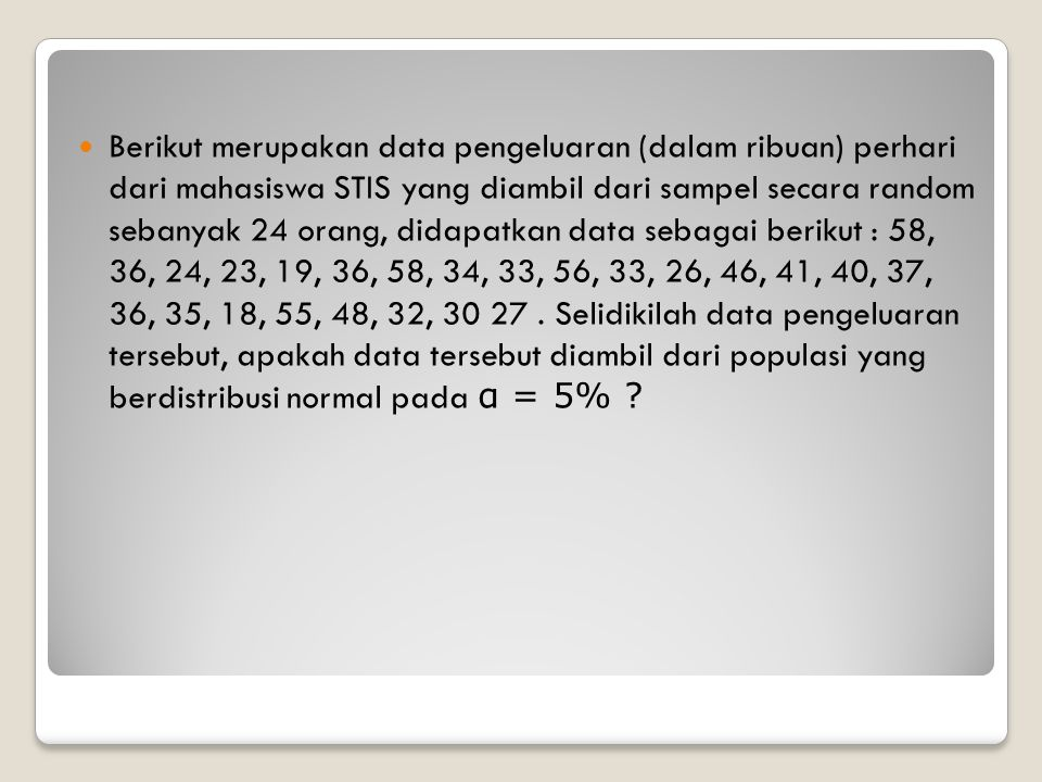 Berikut merupakan data pengeluaran (dalam ribuan) perhari dari mahasiswa STIS yang diambil dari sampel secara random sebanyak 24 orang, didapatkan data sebagai berikut : 58, 36, 24, 23, 19, 36, 58, 34, 33, 56, 33, 26, 46, 41, 40, 37, 36, 35, 18, 55, 48, 32, 30 27.