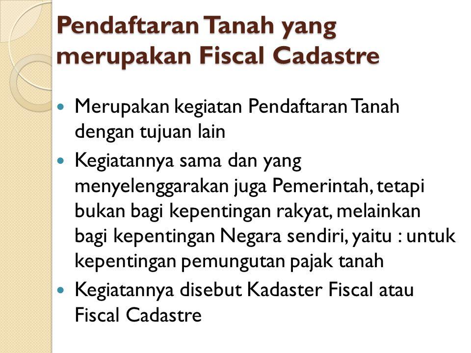 Pendaftaran Tanah yang merupakan Fiscal Cadastre Merupakan kegiatan Pendaftaran Tanah dengan tujuan lain Kegiatannya sama dan yang menyelenggarakan ju