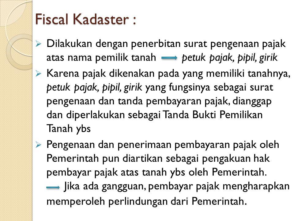 Fiscal Kadaster :  Dilakukan dengan penerbitan surat pengenaan pajak atas nama pemilik tanah petuk pajak, pipil, girik  Karena pajak dikenakan pada