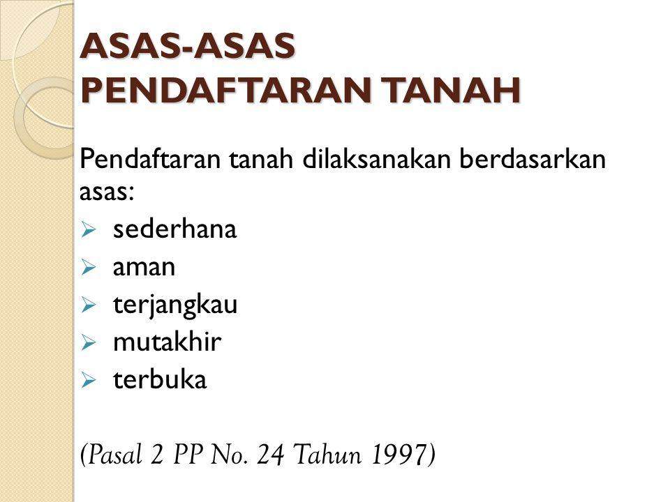 ASAS-ASAS PENDAFTARAN TANAH Pendaftaran tanah dilaksanakan berdasarkan asas:  sederhana  aman  terjangkau  mutakhir  terbuka (Pasal 2 PP No. 24 T
