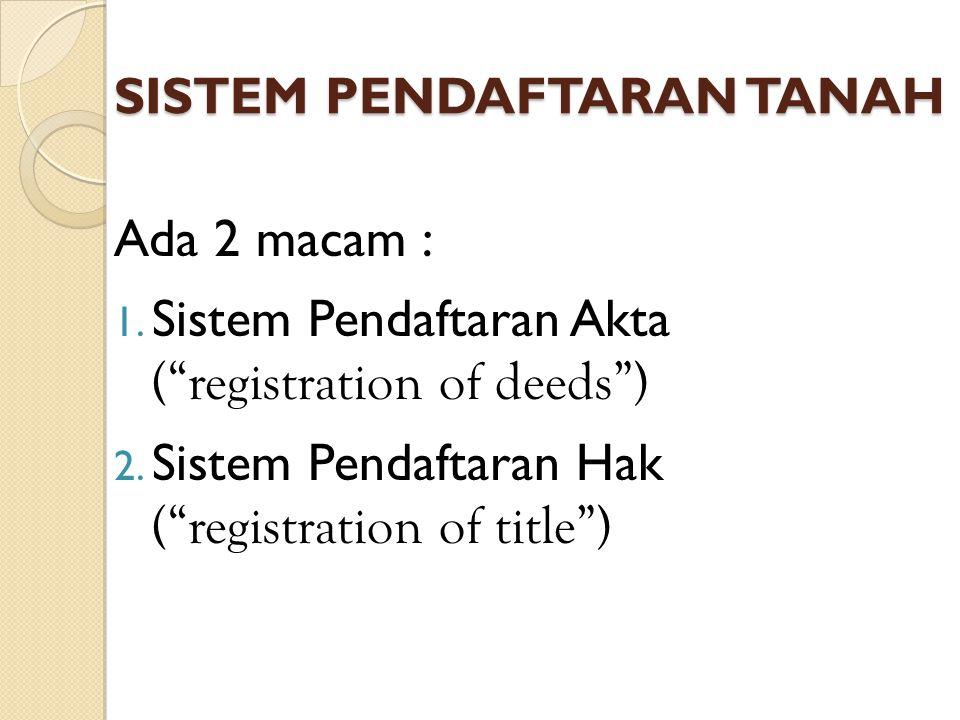"""SISTEM PENDAFTARAN TANAH Ada 2 macam : 1. Sistem Pendaftaran Akta (""""registration of deeds"""") 2. Sistem Pendaftaran Hak (""""registration of title"""")"""