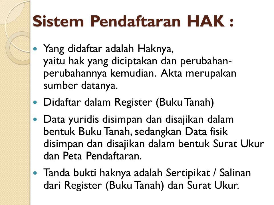 Sistem Pendaftaran HAK : Yang didaftar adalah Haknya, yaitu hak yang diciptakan dan perubahan- perubahannya kemudian. Akta merupakan sumber datanya. D