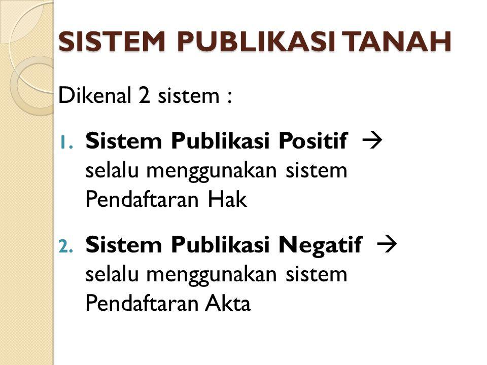 SISTEM PUBLIKASI TANAH Dikenal 2 sistem : 1. Sistem Publikasi Positif  selalu menggunakan sistem Pendaftaran Hak 2. Sistem Publikasi Negatif  selalu