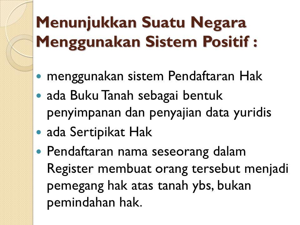 Menunjukkan Suatu Negara Menggunakan Sistem Positif : menggunakan sistem Pendaftaran Hak ada Buku Tanah sebagai bentuk penyimpanan dan penyajian data
