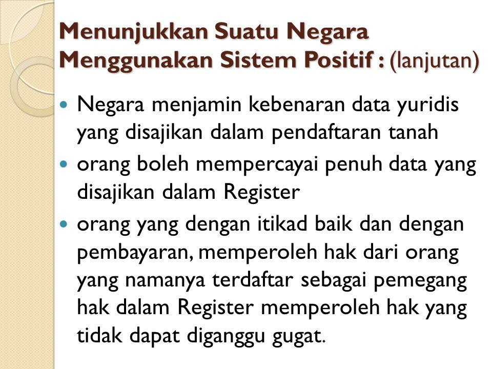 Menunjukkan Suatu Negara Menggunakan Sistem Positif : (lanjutan) Negara menjamin kebenaran data yuridis yang disajikan dalam pendaftaran tanah orang b