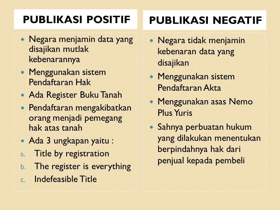 PUBLIKASI POSITIF PUBLIKASI NEGATIF Negara menjamin data yang disajikan mutlak kebenarannya Menggunakan sistem Pendaftaran Hak Ada Register Buku Tanah