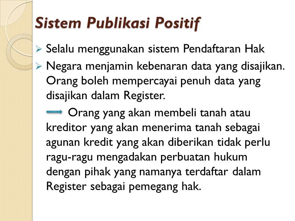 Sistem Publikasi Positif  Selalu menggunakan sistem Pendaftaran Hak  Negara menjamin kebenaran data yang disajikan. Orang boleh mempercayai penuh da