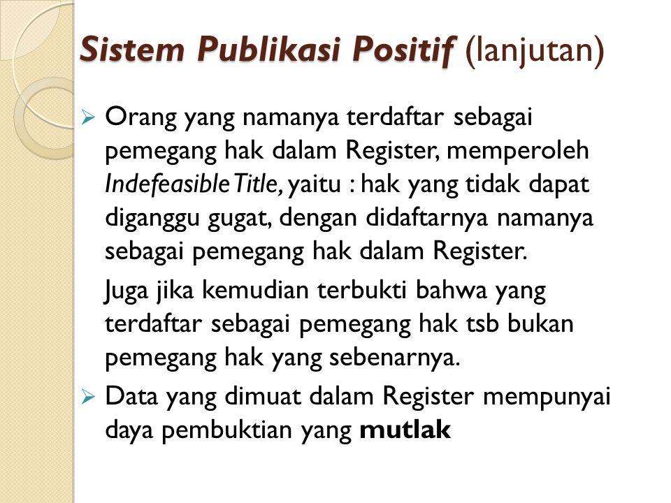 Sistem Publikasi Positif Sistem Publikasi Positif (lanjutan)  Orang yang namanya terdaftar sebagai pemegang hak dalam Register, memperoleh Indefeasib