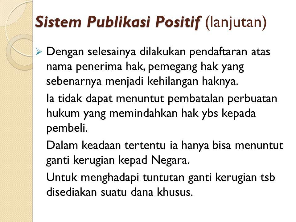 Sistem Publikasi Positif Sistem Publikasi Positif (lanjutan)  Dengan selesainya dilakukan pendaftaran atas nama penerima hak, pemegang hak yang seben