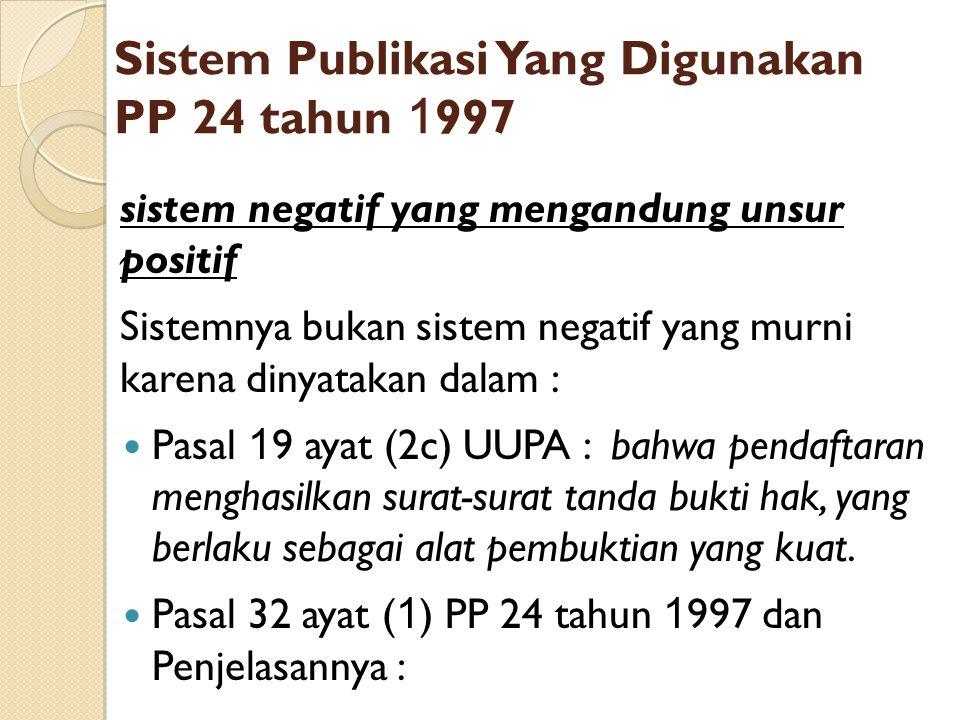 Sistem Publikasi Yang Digunakan PP 24 tahun 1 997 sistem negatif yang mengandung unsur positif Sistemnya bukan sistem negatif yang murni karena dinyat