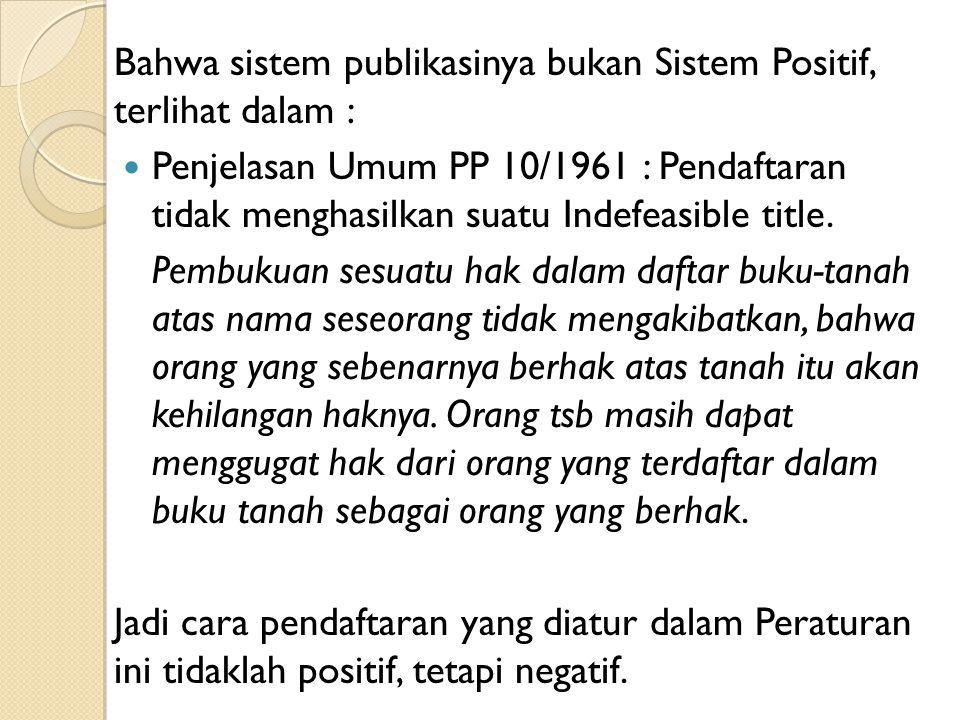 Bahwa sistem publikasinya bukan Sistem Positif, terlihat dalam : Penjelasan Umum PP 10/1961 : Pendaftaran tidak menghasilkan suatu Indefeasible title.
