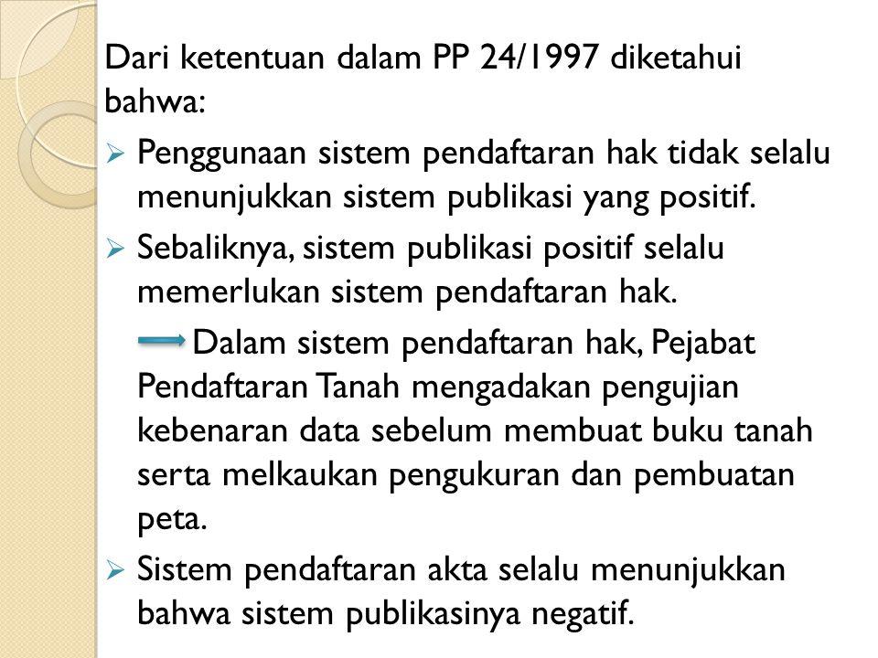 Dari ketentuan dalam PP 24/1997 diketahui bahwa:  Penggunaan sistem pendaftaran hak tidak selalu menunjukkan sistem publikasi yang positif.  Sebalik
