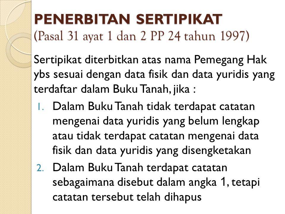 PENERBITAN SERTIPIKAT (Pasal 31 ayat 1 dan 2 PP 24 tahun 1997) Sertipikat diterbitkan atas nama Pemegang Hak ybs sesuai dengan data fisik dan data yur