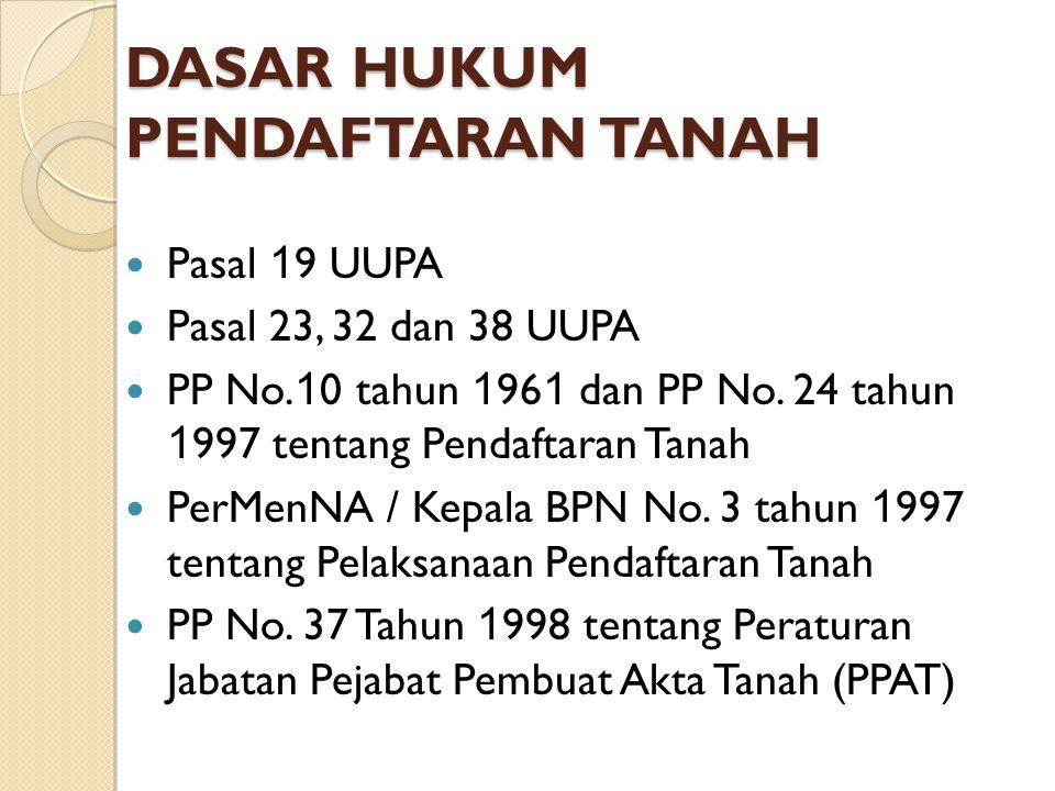 DASAR HUKUM PENDAFTARAN TANAH Pasal 1 9 UUPA Pasal 23, 32 dan 38 UUPA PP No. 1 0 tahun 1 96 1 dan PP No. 24 tahun 1 997 tentang Pendaftaran Tanah PerM