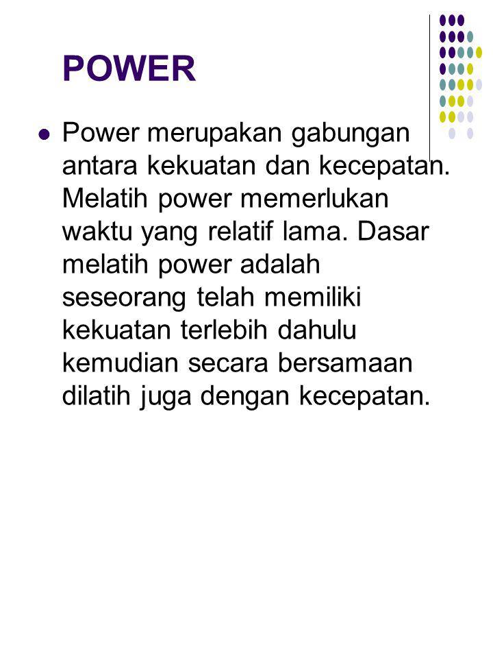 POWER Power merupakan gabungan antara kekuatan dan kecepatan. Melatih power memerlukan waktu yang relatif lama. Dasar melatih power adalah seseorang t