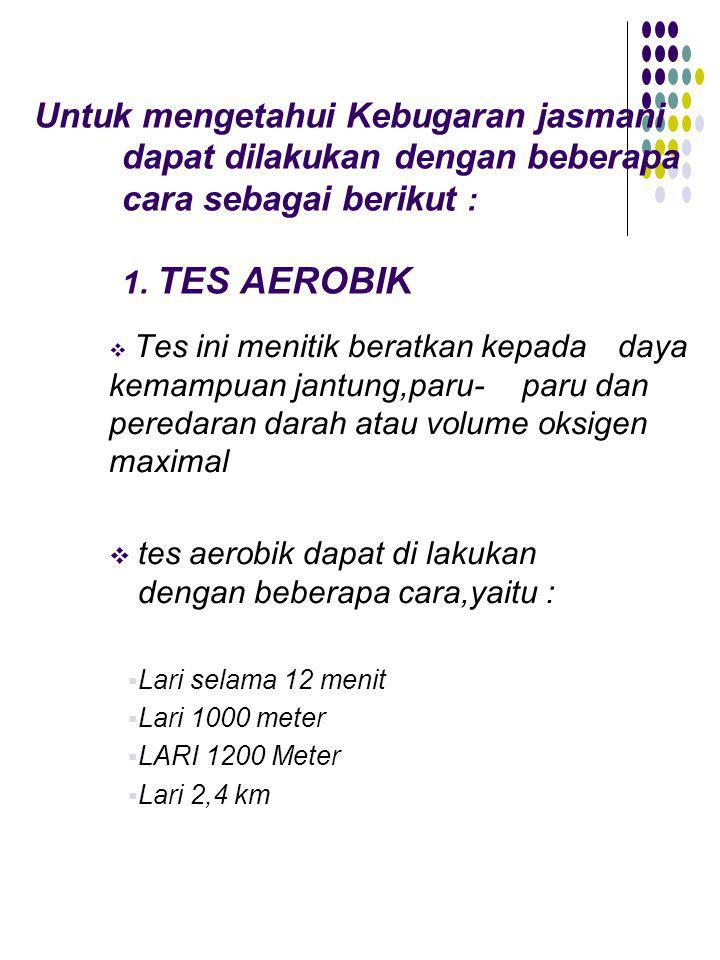 Untuk mengetahui Kebugaran jasmani dapat dilakukan dengan beberapa cara sebagai berikut : 1. TES AEROBIK  Tes ini menitik beratkan kepada daya kemamp