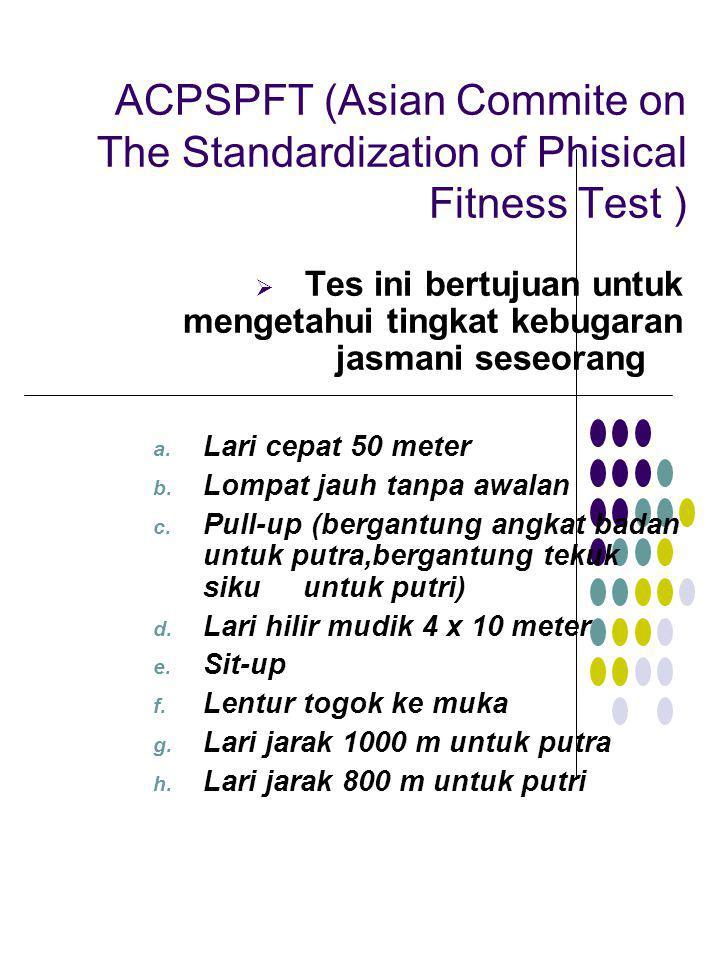ACPSPFT (Asian Commite on The Standardization of Phisical Fitness Test )  Tes ini bertujuan untuk mengetahui tingkat kebugaran jasmani seseorang a. L