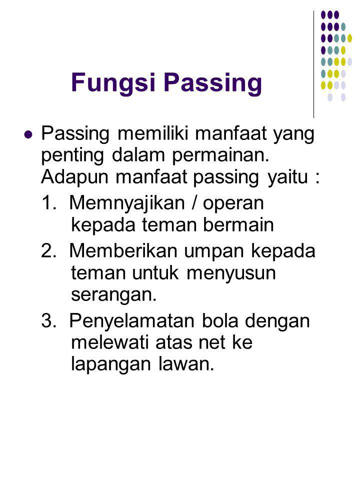 Fungsi Passing Passing memiliki manfaat yang penting dalam permainan. Adapun manfaat passing yaitu : 1. Memnyajikan / operan kepada teman bermain 2. M