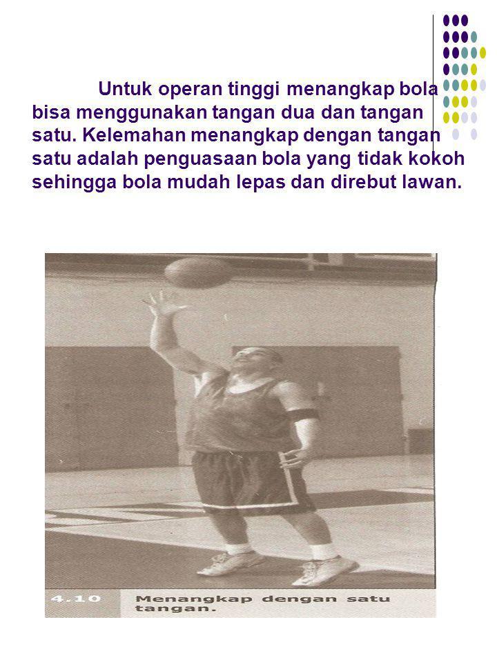 Untuk operan tinggi menangkap bola bisa menggunakan tangan dua dan tangan satu. Kelemahan menangkap dengan tangan satu adalah penguasaan bola yang tid