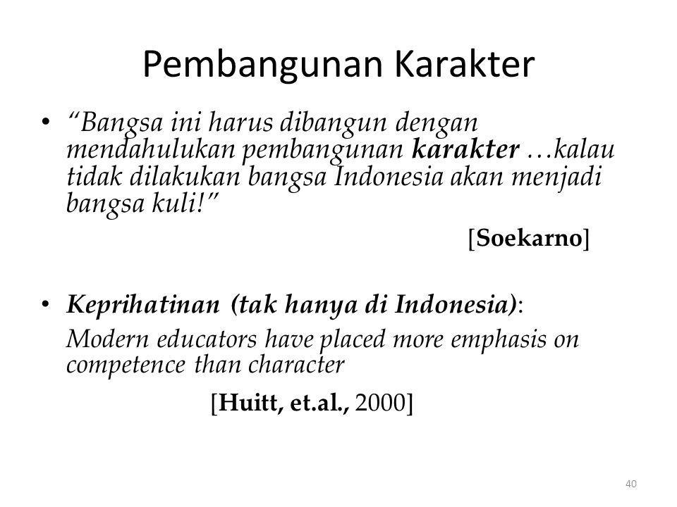 Pembangunan Karakter Bangsa ini harus dibangun dengan mendahulukan pembangunan karakter …kalau tidak dilakukan bangsa Indonesia akan menjadi bangsa kuli! [Soekarno] Keprihatinan (tak hanya di Indonesia): Modern educators have placed more emphasis on competence than character [Huitt, et.al., 2000] 40