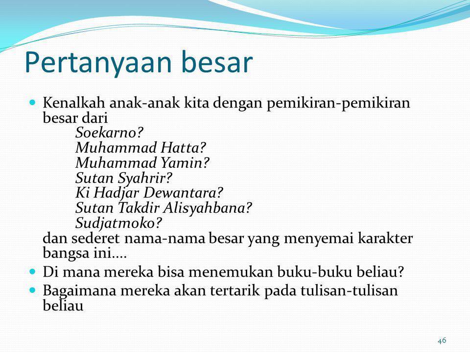 Pertanyaan besar Kenalkah anak-anak kita dengan pemikiran-pemikiran besar dari Soekarno? Muhammad Hatta? Muhammad Yamin? Sutan Syahrir? Ki Hadjar Dewa
