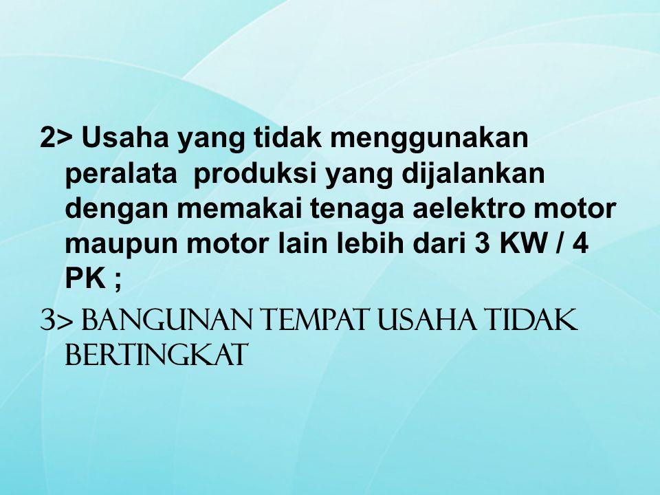 2> Usaha yang tidak menggunakan peralata produksi yang dijalankan dengan memakai tenaga aelektro motor maupun motor lain lebih dari 3 KW / 4 PK ; 3> B