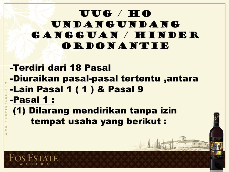 UUG / HO UNDANGUNDANG GANGGUAN / HINDER ORDONANTIE -Terdiri dari 18 Pasal -Diuraikan pasal-pasal tertentu,antara -Lain Pasal 1 ( 1 ) & Pasal 9 -Pasal