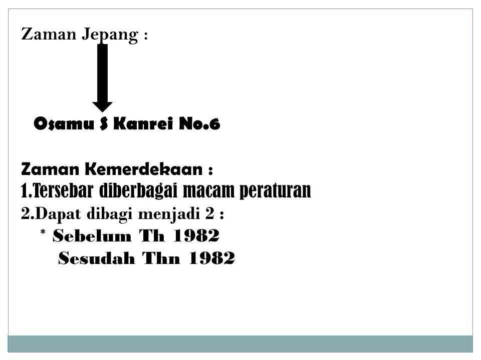 Zaman Jepang : Osamu S Kanrei No.6 Zaman Kemerdekaan : 1.Tersebar diberbagai macam peraturan 2.Dapat dibagi menjadi 2 : * Sebelum Th 1982 Sesudah Thn