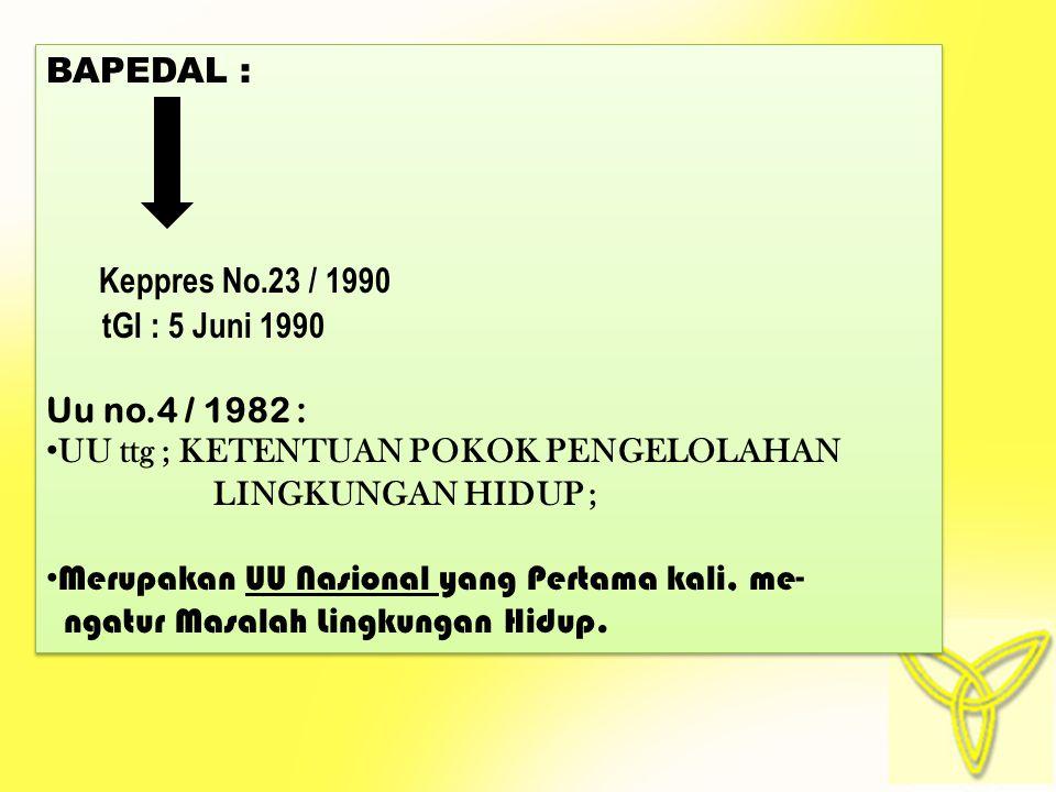 BAPEDAL : Keppres No.23 / 1990 tGl : 5 Juni 1990 Uu no.4 / 1982 : UU ttg ; KETENTUAN POKOK PENGELOLAHAN LINGKUNGAN HIDUP ; Merupakan UU Nasional yang