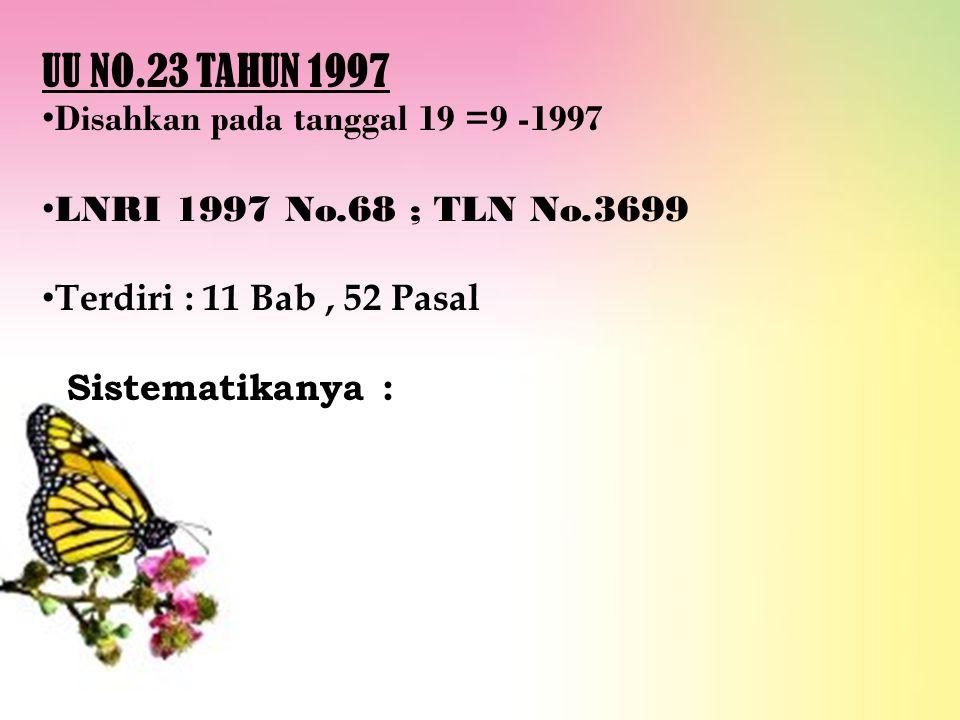 UU NO.23 TAHUN 1997 Disahkan pada tanggal 19 =9 -1997 LNRI 1997 No.68 ; TLN No.3699 Terdiri : 11 Bab, 52 Pasal Sistematikanya :