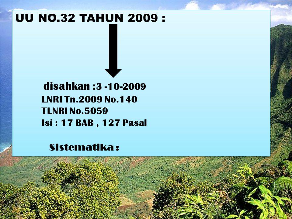UU NO.32 TAHUN 2009 : disahkan : 3 -10-2009 LNRI Tn.2009 No.140 TLNRI No.5059 Isi : 17 BAB, 127 Pasal Sistematika : UU NO.32 TAHUN 2009 : d isahkan :