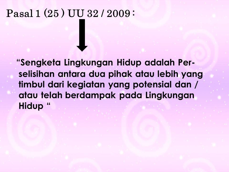 "Pasal 1 (25 ) UU 32 / 2009 : "" Sengketa Lingkungan Hidup adalah Per- selisihan antara dua pihak atau lebih yang timbul dari kegiatan yang potensial da"