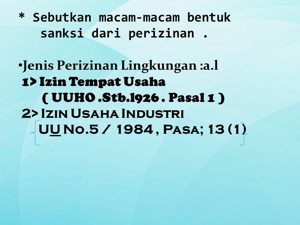 * Sebutkan macam-macam bentuk sanksi dari perizinan. Jenis Perizinan Lingkungan :a.l 1> Izin Tempat Usaha ( UUHO.Stb.l926. Pasal 1 ) 2> Izin Usaha Ind
