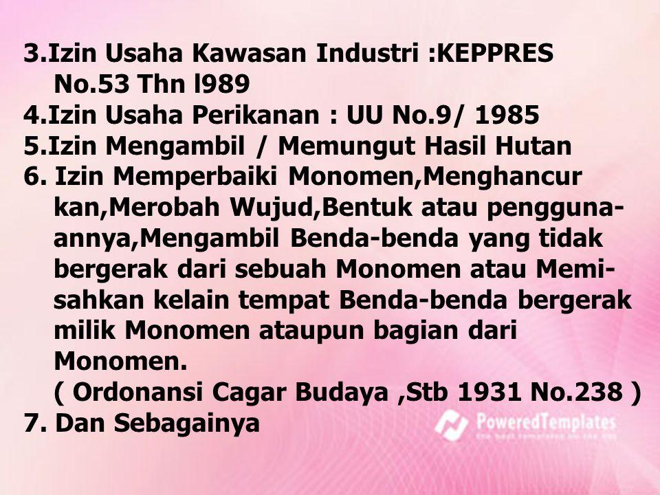 3.Izin Usaha Kawasan Industri :KEPPRES No.53 Thn l989 4.Izin Usaha Perikanan : UU No.9/ 1985 5.Izin Mengambil / Memungut Hasil Hutan 6. Izin Memperbai