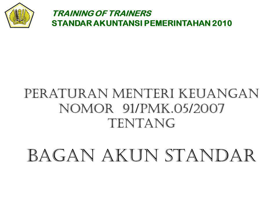 Peraturan Menteri Keuangan Nomor 91/PMK.05/2007 Tentang BAGAN AKUN STANDAR TRAINING OF TRAINERS STANDAR AKUNTANSI PEMERINTAHAN 2010