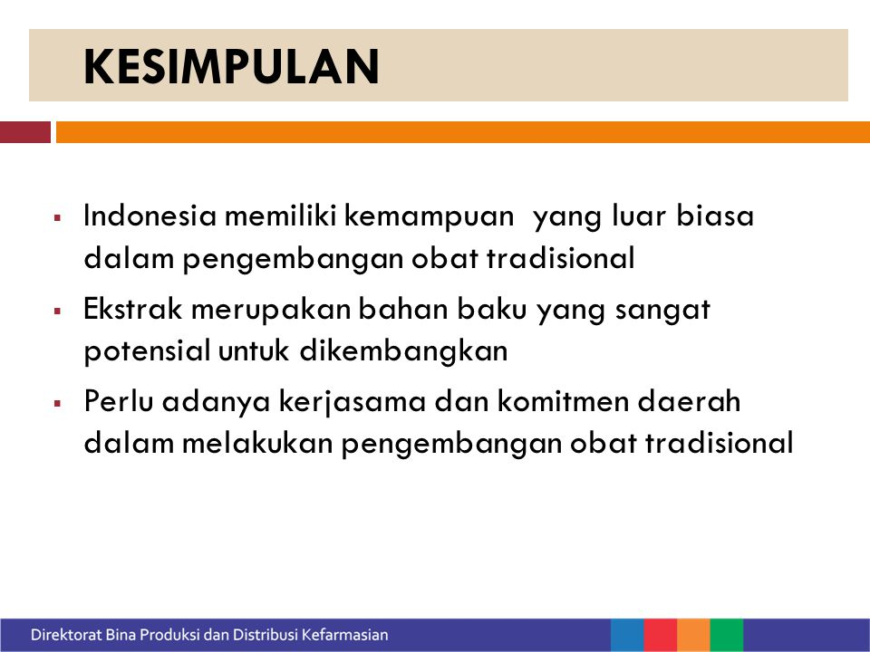  Indonesia memiliki kemampuan yang luar biasa dalam pengembangan obat tradisional  Ekstrak merupakan bahan baku yang sangat potensial untuk dikembangkan  Perlu adanya kerjasama dan komitmen daerah dalam melakukan pengembangan obat tradisional KESIMPULAN