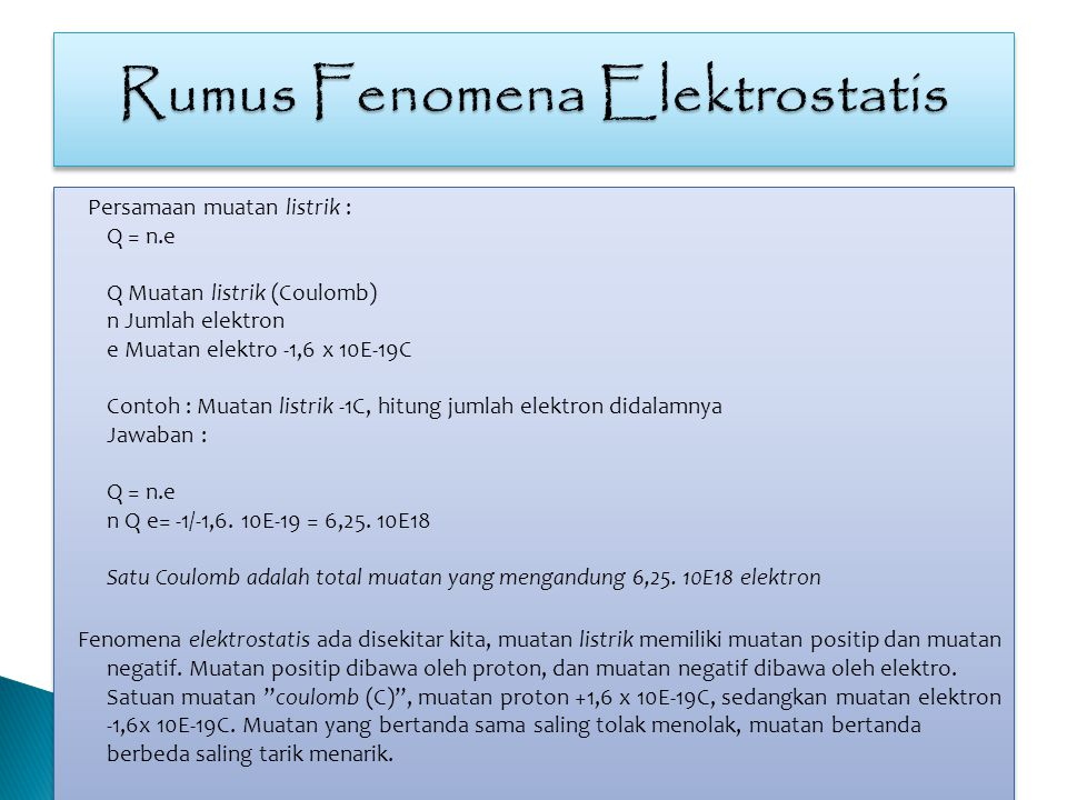 Persamaan muatan listrik : Q = n.e Q Muatan listrik (Coulomb) n Jumlah elektron e Muatan elektro -1,6 x 10E-19C Contoh : Muatan listrik -1C, hitung ju